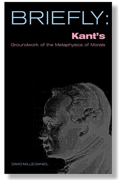 Briefly: Kant's Groundwork of the Metaphysics of Morals